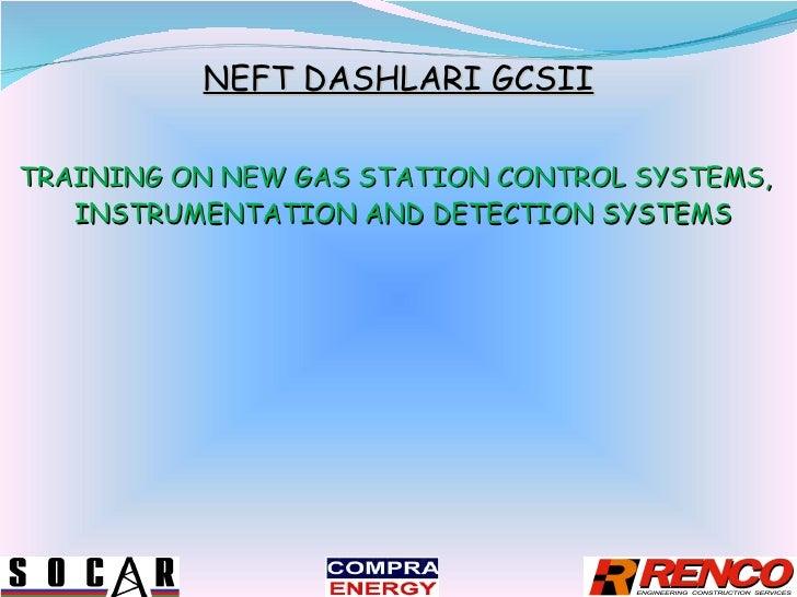 NEFT DASHLARI GCSII <ul><li>TRAINING ON NEW GAS STATION CONTROL SYSTEMS, INSTRUMENTATION AND DETECTION SYSTEMS  </li></ul>