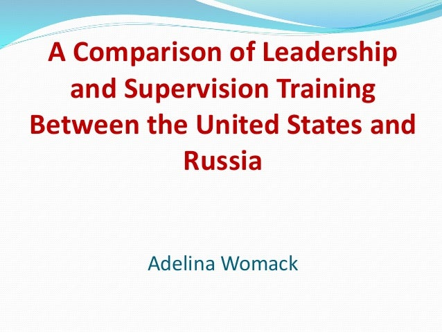 A Comparison of Leadership and Supervision Training Between the United States and Russia Adelina Womack
