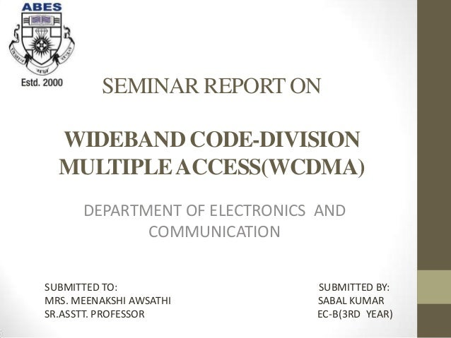 SEMINAR REPORT ON  WIDEBAND CODE-DIVISION  MULTIPLE ACCESS(WCDMA)      DEPARTMENT OF ELECTRONICS AND             COMMUNICA...
