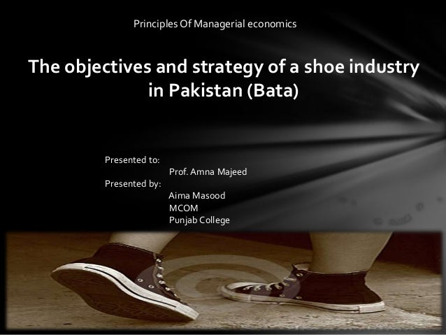 Principles Of Managerial economicsThe objectives and strategy of a shoe industry              in Pakistan (Bata)         P...