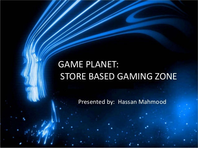 GAME PLANET:STORE BASED GAMING ZONE   Presented by: Hassan Mahmood