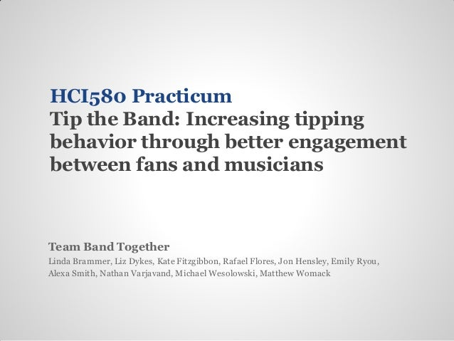 HCI580 PracticumTip the Band: Increasing tippingbehavior through better engagementbetween fans and musiciansTeam Band Toge...