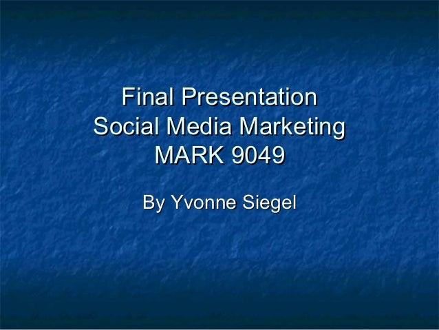 Final PresentationFinal PresentationSocial Media MarketingSocial Media MarketingMARK 9049MARK 9049By Yvonne SiegelBy Yvonn...