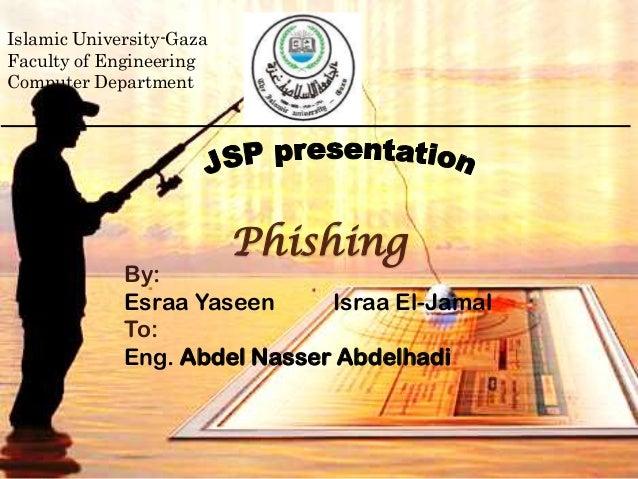 PhishingBy:Esraa Yaseen Israa El-JamalTo:Eng. Abdel Nasser AbdelhadiIslamic University-GazaFaculty of EngineeringComputer ...