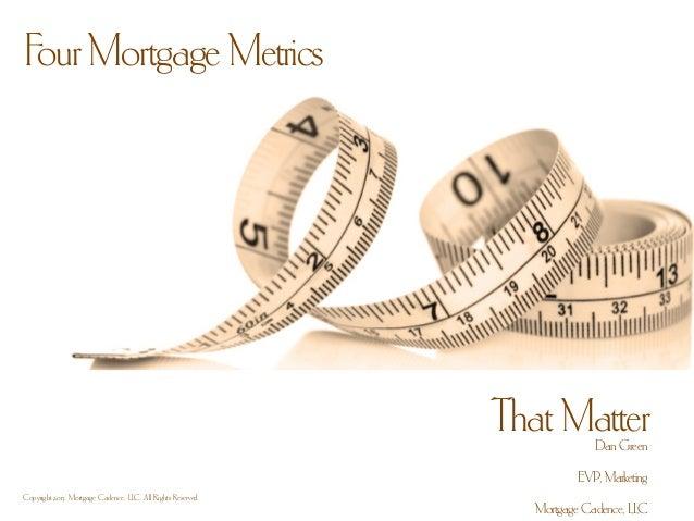 Four Mortgage MetricsThat MatterCopyright 2013. Mortgage Cadence, LLC. All Rights Reserved.Dan GreenEVP, MarketingMortgage...