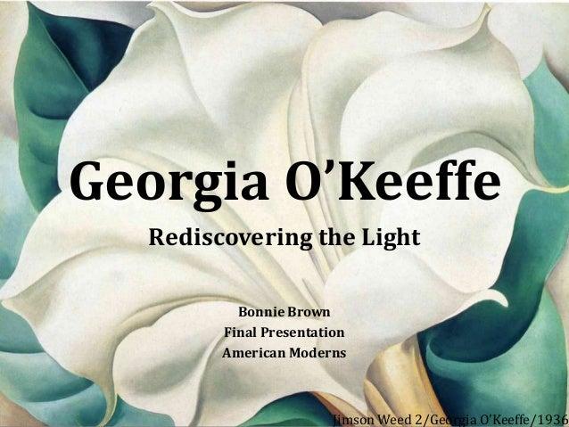 Georgia O'Keeffe Rediscovering the Light Bonnie Brown Final Presentation American Moderns  Jimson Weed 2/Georgia O'Keeffe/...