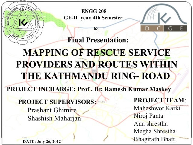 ENGG 208 GE-II year, 4th Semester.  Final Presentation:  MAPPING OF RESCUE SERVICE PROVIDERS AND ROUTES WITHIN THE KATHMAN...