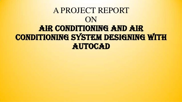 A PROJECT REPORT ON AIR CONDITIONING AND AIR CONDITIONING SYSTEM DESIGNING WITH AutoCAD