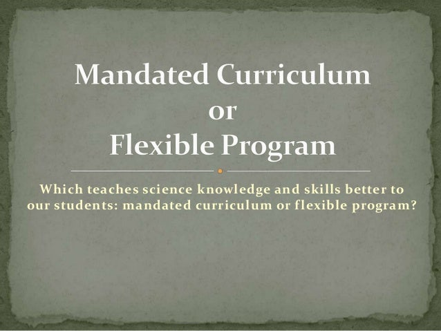 Which teaches science knowledge and skills better to our students: mandated curriculum or f lexible program?