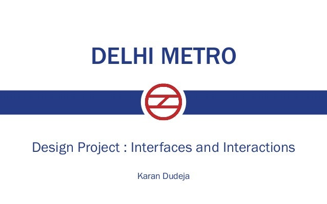 DELHI METRO  Design Project : Interfaces and Interactions Karan Dudeja