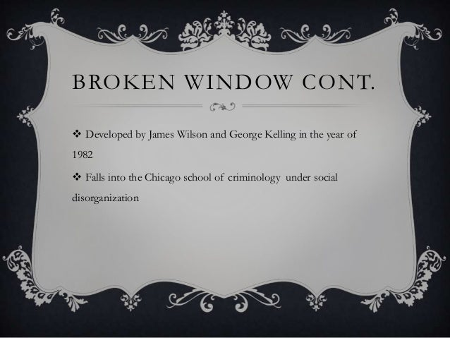 BROKEN WINDOW CONT.  Developed by James Wilson and George Kelling in the year of 1982  Falls into the Chicago school of ...