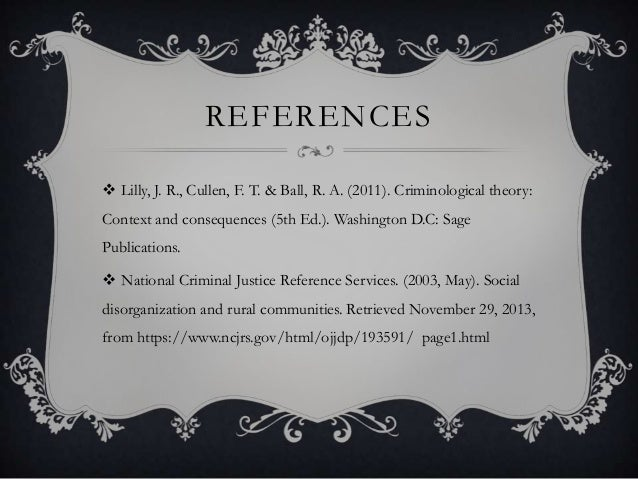 REFERENCES  Lilly, J. R., Cullen, F. T. & Ball, R. A. (2011). Criminological theory: Context and consequences (5th Ed.). ...