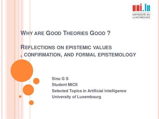 WHY ARE GOOD THEORIES GOOD ? REFLECTIONS ON EPISTEMIC VALUES , CONFIRMATION, AND FORMAL EPISTEMOLOGY  Sinu G S Student MIC...