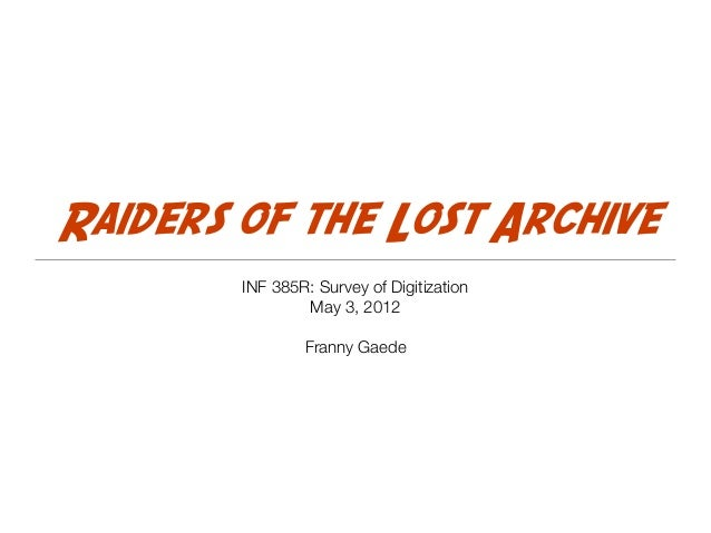 Raiders of the Lost Archive INF 385R: Survey of Digitization May 3, 2012 Franny Gaede