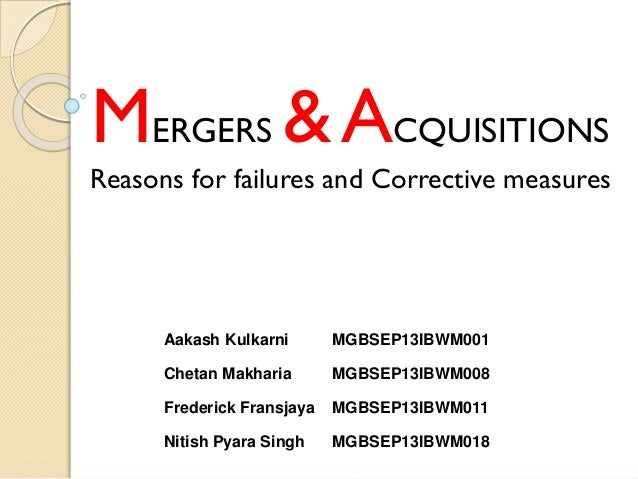 MERGERS &ACQUISITIONS Reasons for failures and Corrective measures Aakash Kulkarni MGBSEP13IBWM001 Chetan Makharia MGBSEP1...