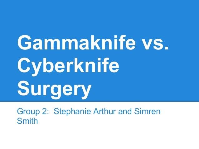 Gammaknife vs. Cyberknife Surgery Group 2: Stephanie Arthur and Simren Smith
