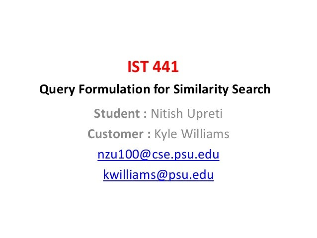 IST 441 Query Formulation for Similarity Search Student : Nitish Upreti Customer : Kyle Williams nzu100@cse.psu.edu kwilli...