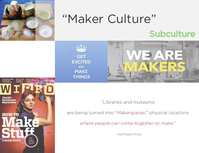"""Subculture """"Maker Culture"""" """"Libraries and museums are being turned into """"Makerspaces,"""" physical locations where people can..."""