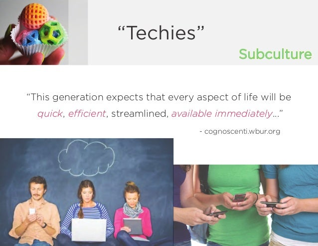 """Subculture """"Techies"""" """"This generation expects that every aspect of life will be quick, efficient, streamlined, available i..."""