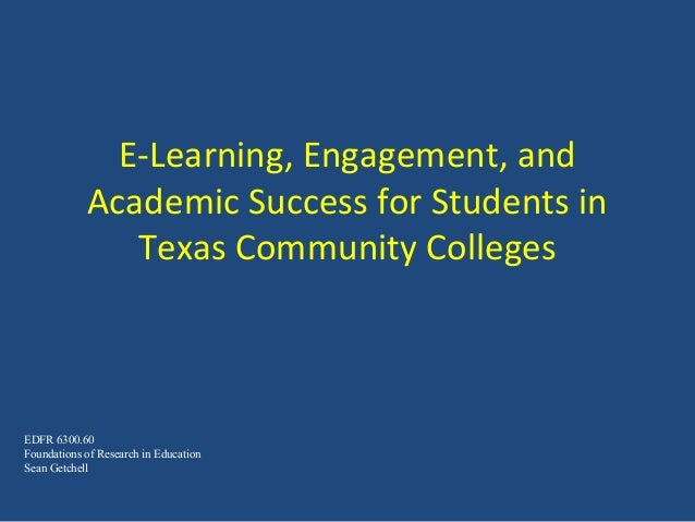 E-Learning, Engagement, and Academic Success for Students in Texas Community Colleges EDFR 6300.60 Foundations of Research...