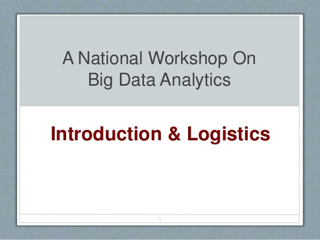 A National Workshop On Big Data Analytics Introduction & Logistics 1