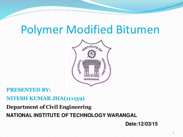 Polymer Modified Bitumen PRESENTED BY: NITESH KUMAR JHA(111139) Department of Civil Engineering NATIONAL INSTITUTE OF TECH...