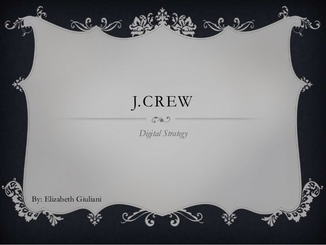 J.CREW Digital Strategy By: Elizabeth Giuliani
