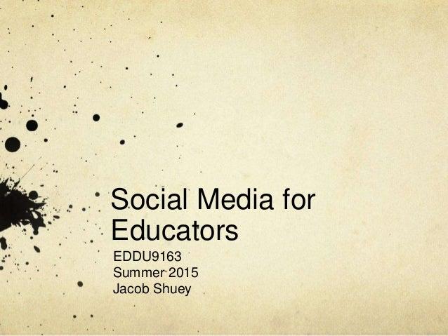 Social Media for Educators EDDU9163 Summer 2015 Jacob Shuey