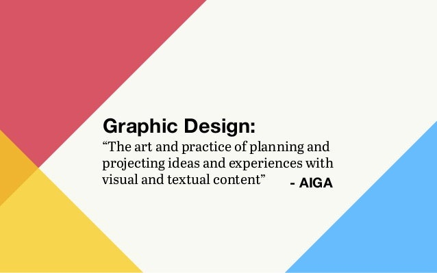 """The art and practice of planning and projecting ideas and experiences with visual and textual content"" Graphic Design: - ..."