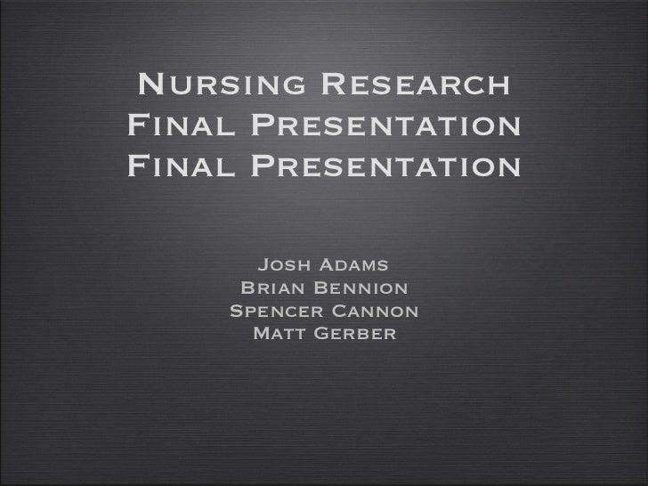 Nursing Research Final Presentation Final Presentation <ul><li>Josh Adams </li></ul><ul><li>Brian Bennion </li></ul><ul><l...