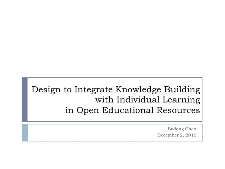 Design to Integrate Knowledge Building with Individual Learning in Open Educational Resources<br />Bodong Chen<br />Decem...