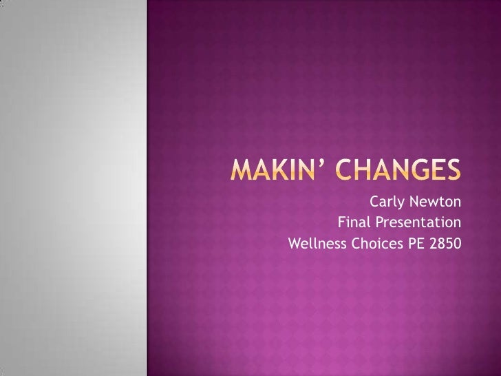 Makin' Changes<br />Carly Newton<br />Final Presentation<br />Wellness Choices PE 2850<br />