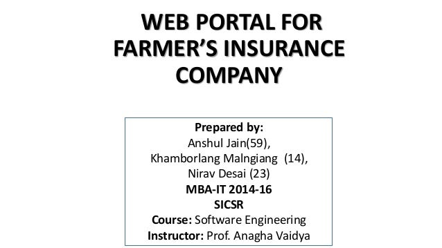 WEB PORTAL FOR  FARMER'S INSURANCE  COMPANY  Prepared by:  Anshul Jain(59),  Khamborlang Malngiang (14),  Nirav Desai (23)...
