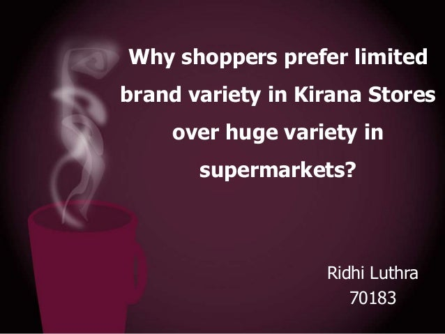Why shoppers prefer limited brand variety in Kirana Stores  over huge variety in supermarkets?  Ridhi Luthra 70183