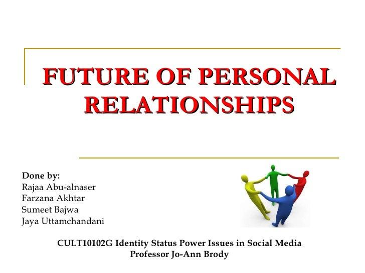 FUTURE OF PERSONAL RELATIONSHIPS Done by: Rajaa Abu-alnaser Farzana Akhtar Sumeet Bajwa Jaya Uttamchandani CULT10102G Iden...