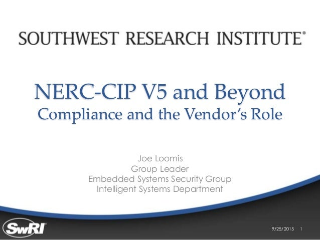 NERC-CIP V5 and Beyond Compliance and the Vendor's Role Joe Loomis Group Leader Embedded Systems Security Group Intelligen...