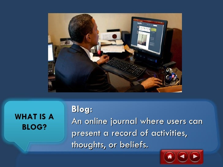 Blog:WHAT IS A            An online journal where users can BLOG?            present a record of activities,            th...