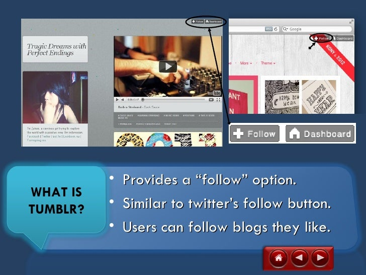 """•   Provides a """"follow"""" option.WHAT ISTUMBLR?   •   Similar to twitter's follow button.          •   Users can follow blog..."""