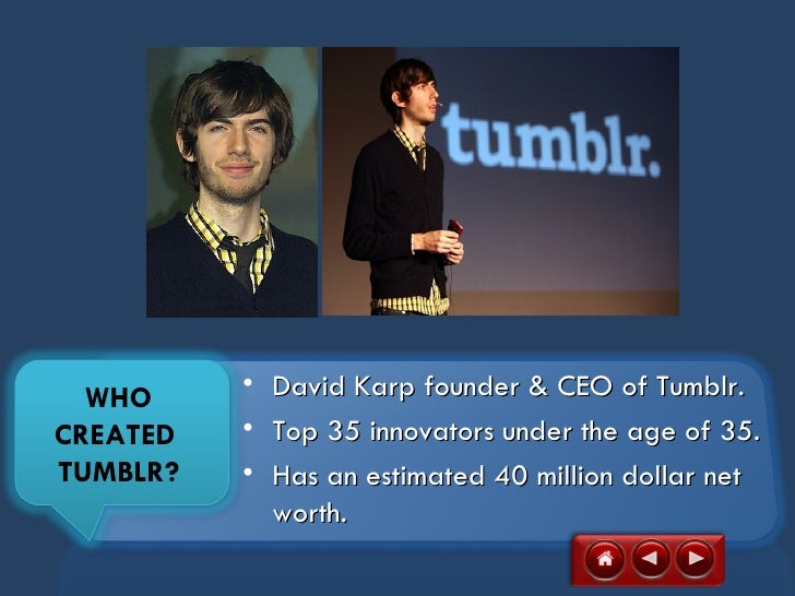 WHO     •   David Karp founder & CEO of Tumblr.CREATED   •   Top 35 innovators under the age of 35.TUMBLR?   •   Has an es...