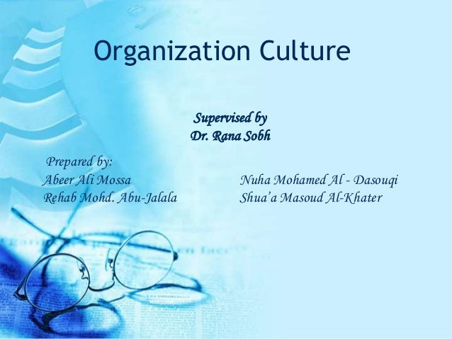 Organization Culture Supervised by Dr. Rana Sobh Prepared by: Abeer Ali Mossa Nuha Mohamed Al - Dasouqi Rehab Mohd. Abu-Ja...