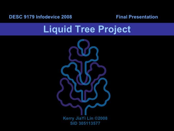Liquid Tree Project DESC 9179 Infodevice 2008  Final Presentation Kerry JiaYi Lin  ©2008 SID 305113577