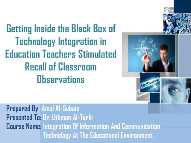 Getting Inside the Black Box of Technology Integration in Education Teachers Stimulated Recall of Classroom Observations P...