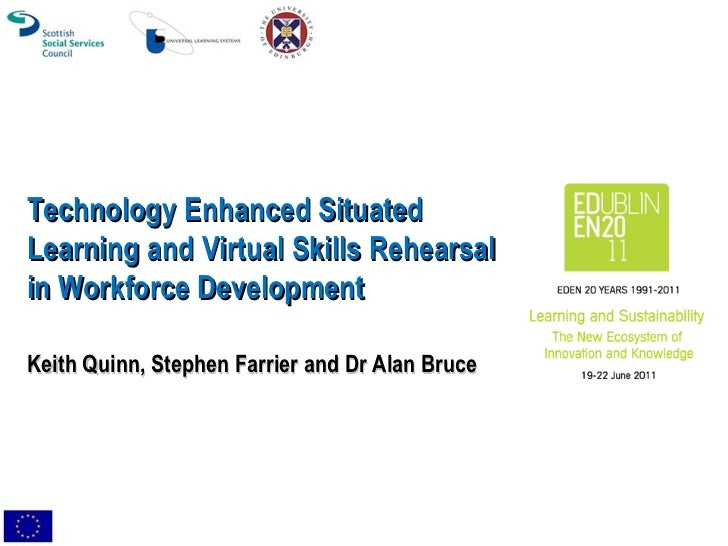 Technology Enhanced Situated Learning and Virtual Skills Rehearsal in Workforce Development Keith Quinn, Stephen Farrier a...