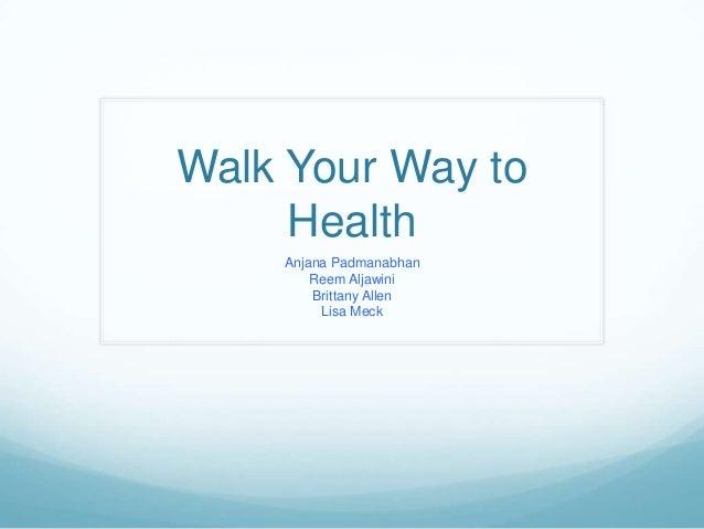 Walk Your Way to     Health    Anjana Padmanabhan        Reem Aljawini        Brittany Allen         Lisa Meck