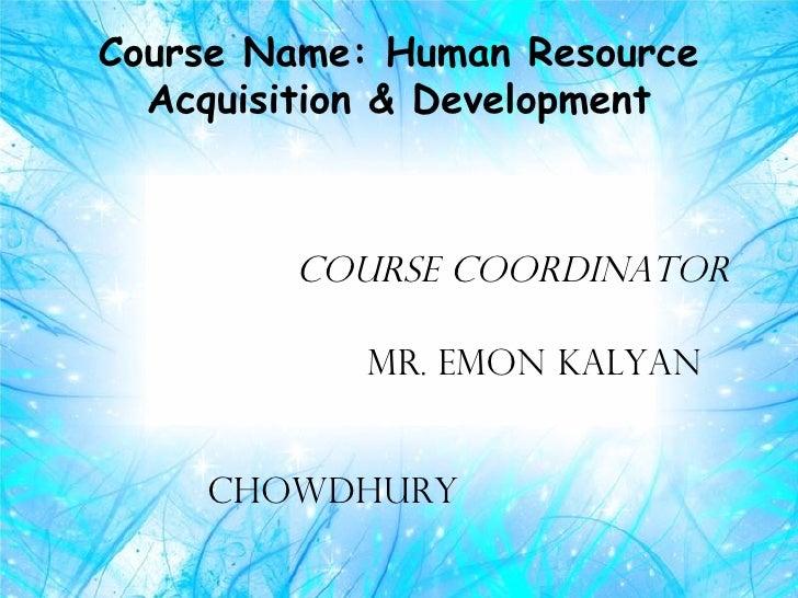 Course Name: Human Resource  Acquisition & Development        course coordinator            mr. emon kalyan    chowdhury