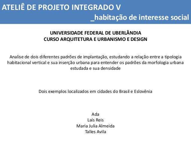 ATELIÊ DE PROJETO INTEGRADO V _habitação de interesse social UNIVERSIDADE FEDERAL DE UBERLÂNDIA CURSO ARQUITETURA E URBANI...