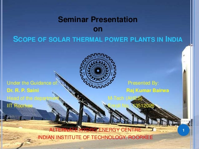 Seminar Presentation  on  SCOPE OF SOLAR THERMAL POWER PLANTS IN INDIA  Under the Guidance of: Presented By:  Dr. R. P. Sa...