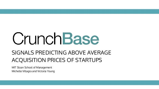 SIGNALS PREDICTING ABOVE AVERAGE ACQUISITION PRICES OF STARTUPS MIT Sloan School of Management Michelle Villagra and Victo...