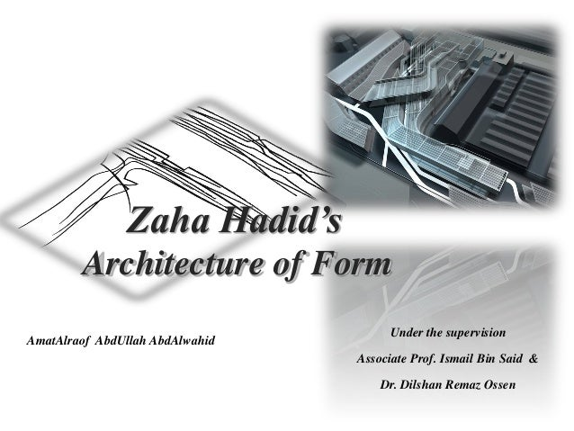 Zaha Hadid's Architecture of Form AmatAlraof AbdUllah AbdAlwahid Under the supervision Associate Prof. Ismail Bin Said & D...