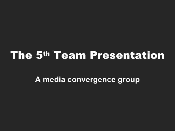 The 5 th  Team Presentation A media convergence group